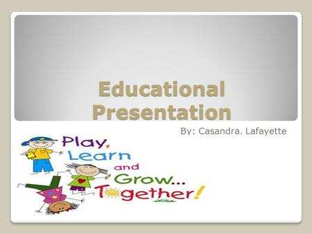 Educational Presentation By: Casandra. Lafayette.