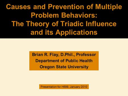 Causes and Prevention of Multiple Problem Behaviors: The Theory of Triadic Influence and its Applications Brian R. Flay, D.Phil., Professor Department.