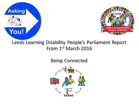 Leeds Learning Disability People's Parliament Report From 1 st March 2016 Being Connected.
