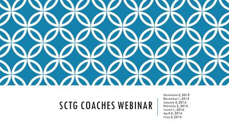SCTG COACHES WEBINAR November 3, 2015 December 1, 2015 January 5, 2016 February 2, 2016 March 1, 2016 April 5, 2016 May 3, 2016.