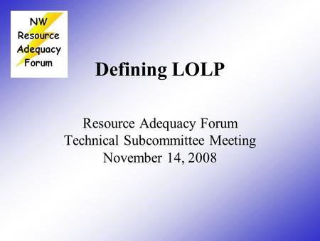 Defining LOLP Resource Adequacy Forum Technical Subcommittee Meeting November 14, 2008.