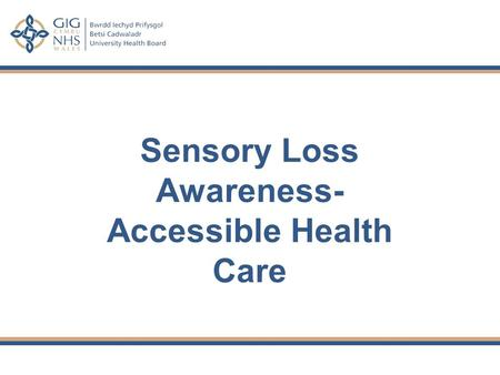Sensory Loss Awareness- Accessible Health Care. Outcomes To raise awareness of the impact of visual and hearing impairment on those accessing health care.