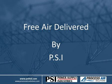 Free Air Delivered By P.S.I www.psiind.com www.processairsolutions.com.