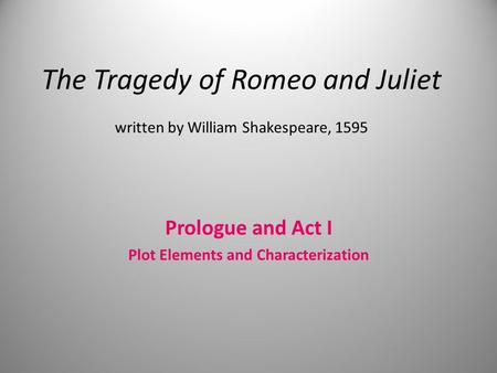 The Tragedy of Romeo and Juliet written by William Shakespeare, 1595 Prologue and Act I Plot Elements and Characterization.