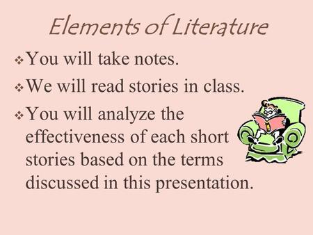 Elements of Literature  You will take notes.  We will read stories in class.  You will analyze the effectiveness of each short stories based on the.