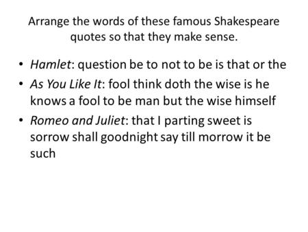 Arrange the words of these famous Shakespeare quotes so that they make sense. Hamlet: question be to not to be is that or the As You Like It: fool think.