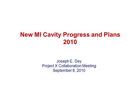 New MI Cavity Progress and Plans 2010 Joseph E. Dey Project X Collaboration Meeting September 8, 2010.