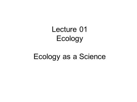 Lecture 01 Ecology Ecology as a Science. What is ecology? Characteristics of living things Levels of organization of living things Levels of organization.