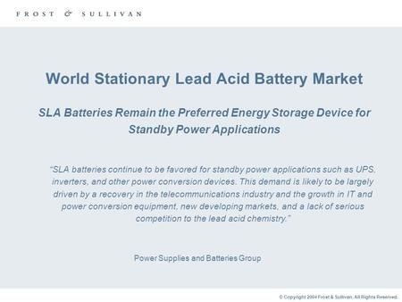 © Copyright 2004 Frost & Sullivan. All Rights Reserved. World Stationary Lead Acid Battery Market SLA Batteries Remain the Preferred Energy Storage Device.