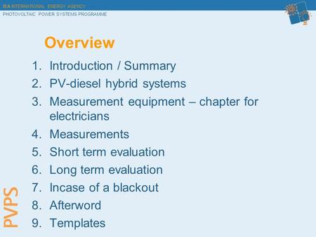 IEA INTERNATIONAL ENERGY AGENCY PHOTOVOLTAIC POWER SYSTEMS PROGRAMME Overview 1.Introduction / Summary 2.PV-diesel hybrid systems 3.Measurement equipment.