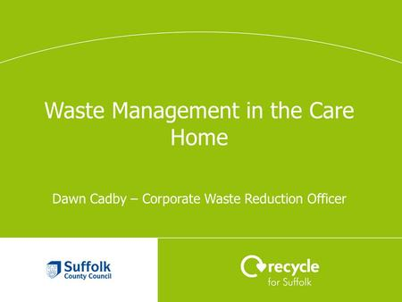 Waste Management in the Care Home Dawn Cadby – Corporate Waste Reduction Officer.
