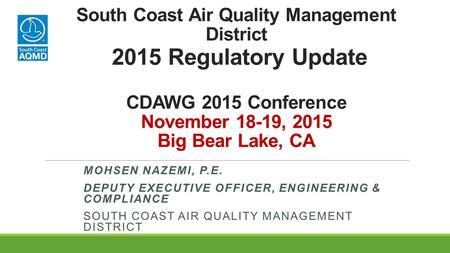 South Coast Air Quality Management District 2015 Regulatory Update CDAWG 2015 Conference November 18-19, 2015 Big Bear Lake, CA MOHSEN NAZEMI, P.E. DEPUTY.