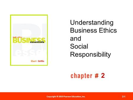 Copyright © 2012 Pearson Education, Inc. Publishing as Prentice Hall Copyright © 2015 Pearson Education, Inc. 2-1 # Understanding Business Ethics and Social.