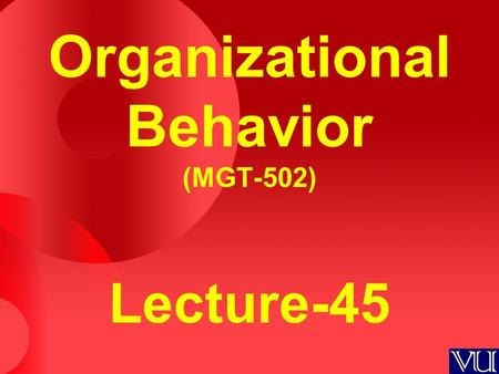 Organizational Behavior (MGT-502) Lecture-45. Today's Topics.