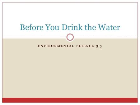 ENVIRONMENTAL SCIENCE 5.3 Before You Drink the Water.