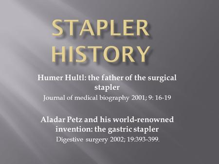 Humer Hultl: the father of the surgical stapler Journal of medical biography 2001; 9: 16-19 Aladar Petz and his world-renowned invention: the gastric stapler.