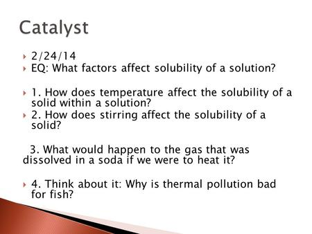 2/24/14  EQ: What factors affect solubility of a solution?  1. How does temperature affect the solubility of a solid within a solution?  2. How does.