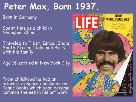 Peter Max, Born 1937. Born in Germany Spent time as a child in Shanghai, China Traveled to Tibet, Israel, India, South Africa, Italy, and Paris with his.