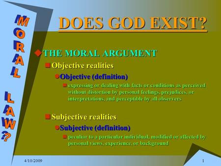 4/10/2009 1 DOES GOD EXIST?  THE MORAL ARGUMENT Objective realities Objective realities Objective (definition) Objective (definition) expressing or dealing.
