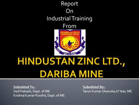 Report On Industrial Training From Submitted To:- Submitted By:- Ved Prakash, Dept. of METarun Kumar Dhanuka,IV Year, ME Krishna Kumar Purohit, Dept. of.