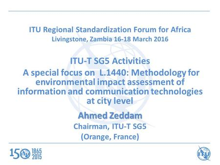 ITU Regional Standardization Forum for Africa Livingstone, Zambia 16-18 March 2016 ITU-T SG5 Activities A special focus on L.1440: Methodology for environmental.