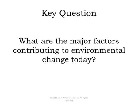 Key Question What are the major factors contributing to environmental change today? © 2012 John Wiley & Sons, Inc. All rights reserved.