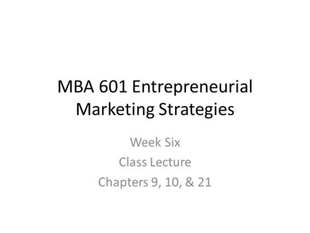 MBA 601 Entrepreneurial Marketing Strategies Week Six Class Lecture Chapters 9, 10, & 21.
