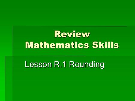 Review Mathematics Skills Lesson R.1 Rounding.  Place Value – The name given to the location a digit occupies in a number. This location identifies the.