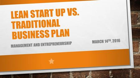 LEAN START UP VS. TRADITIONAL BUSINESS PLAN MANAGEMENT AND ENTREPRENEURSHIP MARCH 14 TH, 2016.