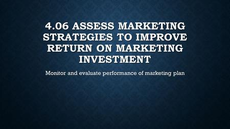 4.06 ASSESS MARKETING STRATEGIES TO IMPROVE RETURN ON MARKETING INVESTMENT Monitor and evaluate performance of marketing plan.