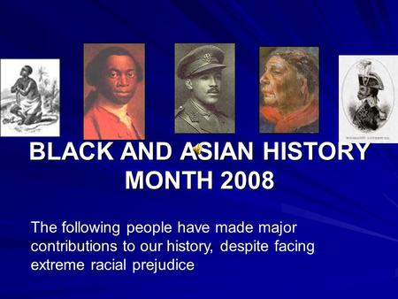 BLACK AND ASIAN HISTORY MONTH 2008 The following people have made major contributions to our history, despite facing extreme racial prejudice.