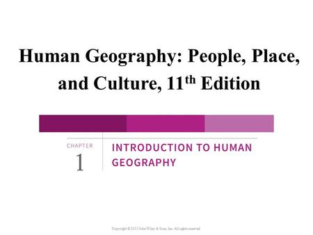 Human Geography: People, Place, and Culture, 11 th Edition Copyright © 2015 John Wiley & Sons, Inc. All rights reserved.