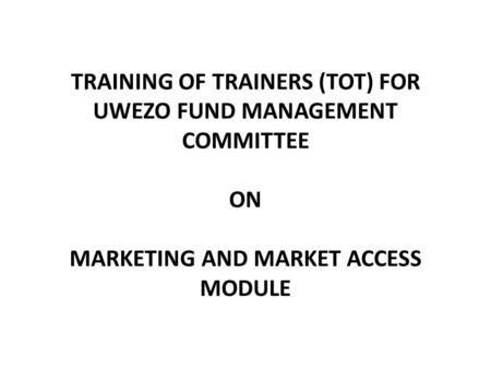 TRAINING OF TRAINERS (TOT) FOR UWEZO FUND MANAGEMENT COMMITTEE ON MARKETING AND MARKET ACCESS MODULE.
