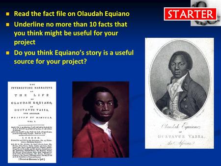 STARTER Read the fact file on Olaudah Equiano Underline no more than 10 facts that you think might be useful for your project Do you think Equiano's story.