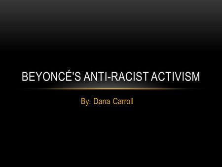 By: Dana Carroll BEYONCÉ'S ANTI-RACIST ACTIVISM. Beyoncé Knowles African American singer songwriter born September 4, 1984 in Houston, Texas Started performing.