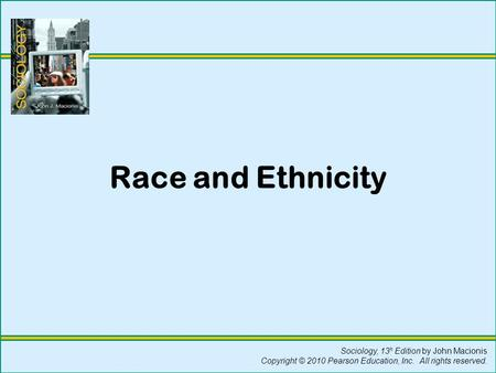 Sociology, 13 h Edition by John Macionis Copyright © 2010 Pearson Education, Inc. All rights reserved. Race and Ethnicity.