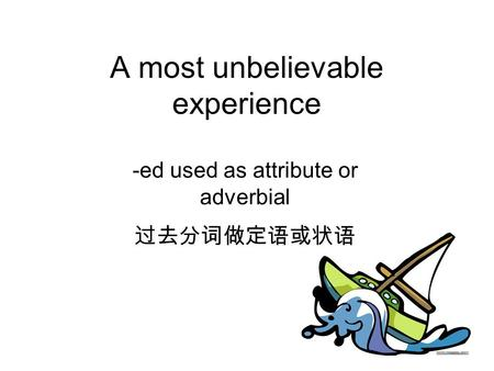 A most unbelievable experience -ed used as attribute or adverbial 过去分词做定语或状语.