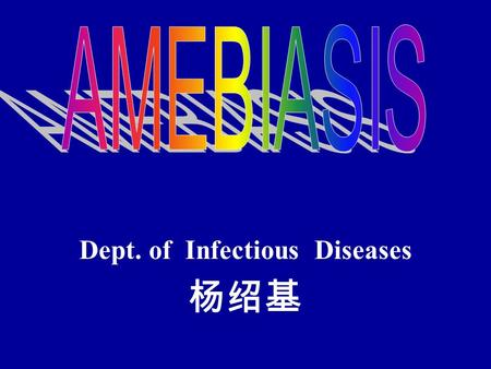Dept. of Infectious Diseases 杨绍基. Amebic dysentery Definition Parasitic disease, Entamoeba histolytica, trophozoites induce submucosal ulcerations abdominal.