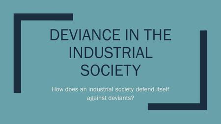 DEVIANCE IN THE INDUSTRIAL SOCIETY How does an industrial society defend itself against deviants?