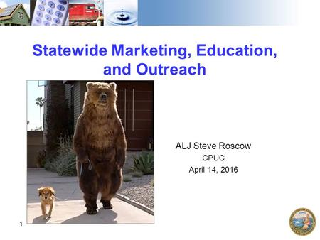 Statewide Marketing, Education, and Outreach ALJ Steve Roscow CPUC April 14, 2016 1.
