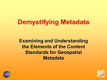 Demystifying Metadata Examining and Understanding the Elements of the Content Standards for Geospatial Metadata.