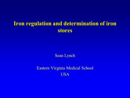 Iron regulation and determination of iron stores Sean Lynch Eastern Virginia Medical School USA.