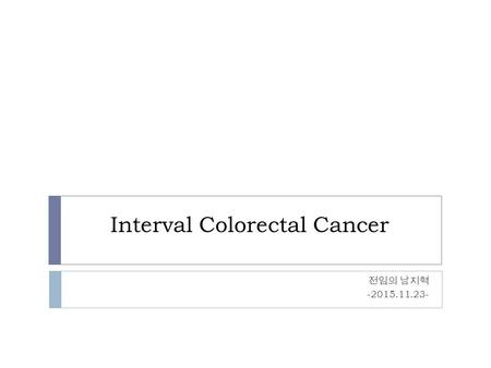 Interval Colorectal Cancer 전임의 남지혁 -2015.11.23-. Comparison of the Observed Incidence of Colorectal Cancer in the National Polyp Study Cohort with That.