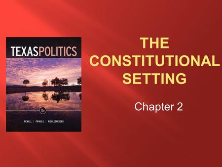 Chapter 2.  Understand the purposes of constitutions as well as the extent to which these are reflected in the Texas Constitution  Describe the history.