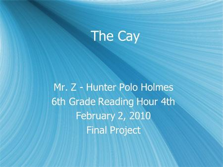 The Cay Mr. Z - Hunter Polo Holmes 6th Grade Reading Hour 4th February 2, 2010 Final Project Mr. Z - Hunter Polo Holmes 6th Grade Reading Hour 4th February.