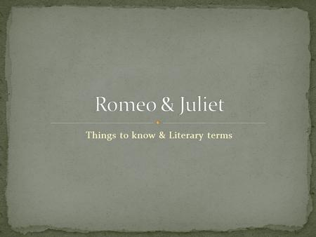 Things to know & Literary terms. The prologue to Act I suggests that the relationship of Romeo and Juliet is doomed from the start. Some people believe.