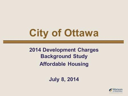 City of Ottawa 2014 Development Charges Background Study Affordable Housing July 8, 2014.