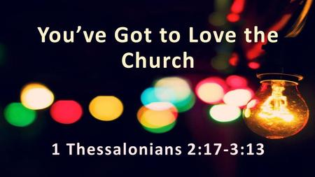 You've Got to Love the Church 1 Thessalonians 2:17-3:13.