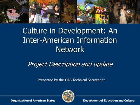 Department of Education and CultureOrganization of American States Culture in Development: An Inter-American Information Network Project Description and.