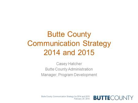 Butte County Communication Strategy for 2014 and 2015 February 25, 2014 Butte County Communication Strategy 2014 and 2015 Casey Hatcher Butte County Administration.